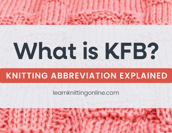 KFB: Knitting Abbreviation Explained   learnknittingonline.com